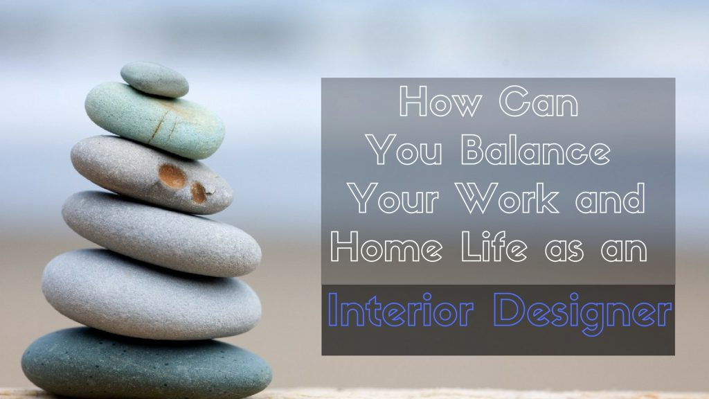 5 Tips To Balance Work And Home As An Interior Designer with 5 Tips For Balancing Work And Home